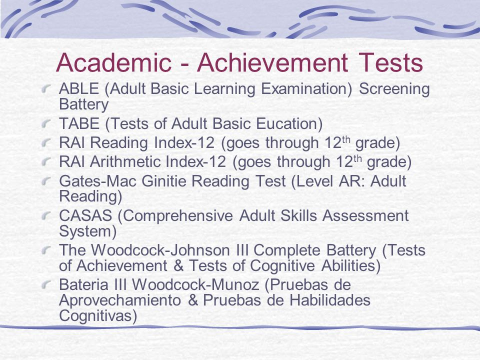 Academic - Achievement Tests ABLE (Adult Basic Learning Examination) Screening Battery TABE (Tests of Adult Basic Eucation) RAI Reading Index-12 (goes through 12 th grade) RAI Arithmetic Index-12 (goes through 12 th grade) Gates-Mac Ginitie Reading Test (Level AR: Adult Reading) CASAS (Comprehensive Adult Skills Assessment System) The Woodcock-Johnson III Complete Battery (Tests of Achievement & Tests of Cognitive Abilities) Bateria III Woodcock-Munoz (Pruebas de Aprovechamiento & Pruebas de Habilidades Cognitivas)