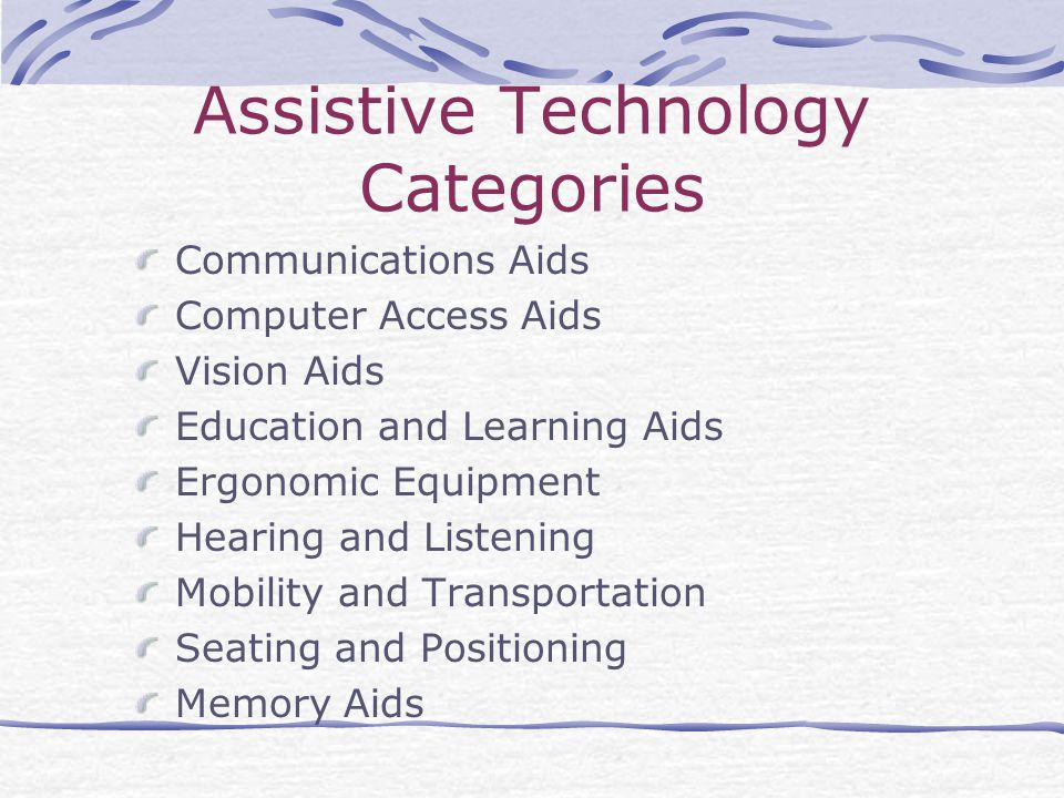 Assistive Technology Categories Communications Aids Computer Access Aids Vision Aids Education and Learning Aids Ergonomic Equipment Hearing and Listening Mobility and Transportation Seating and Positioning Memory Aids