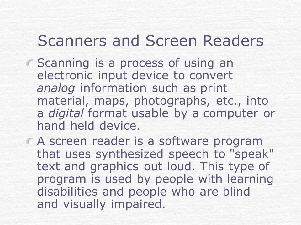 Scanners and Screen Readers Scanning is a process of using an electronic input device to convert analog information such as print material, maps, photographs, etc., into a digital format usable by a computer or hand held device.