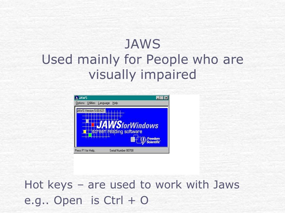 JAWS Used mainly for People who are visually impaired Hot keys – are used to work with Jaws e.g..