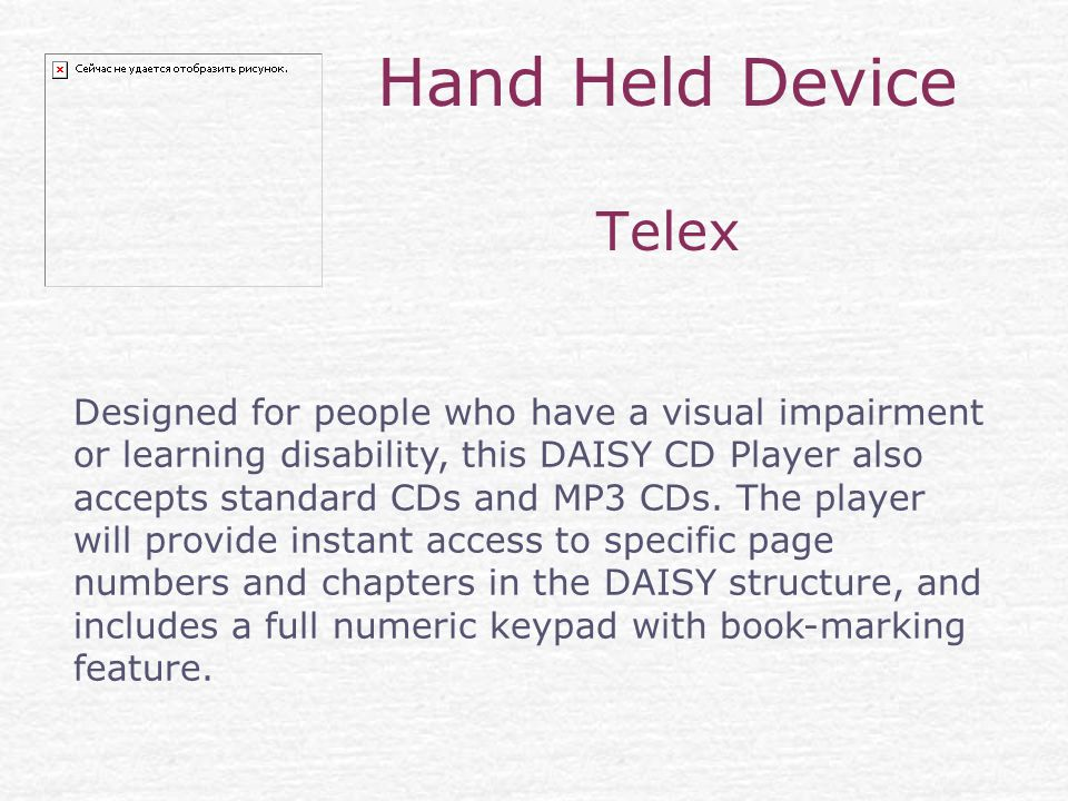 Hand Held Device Telex Designed for people who have a visual impairment or learning disability, this DAISY CD Player also accepts standard CDs and MP3 CDs.