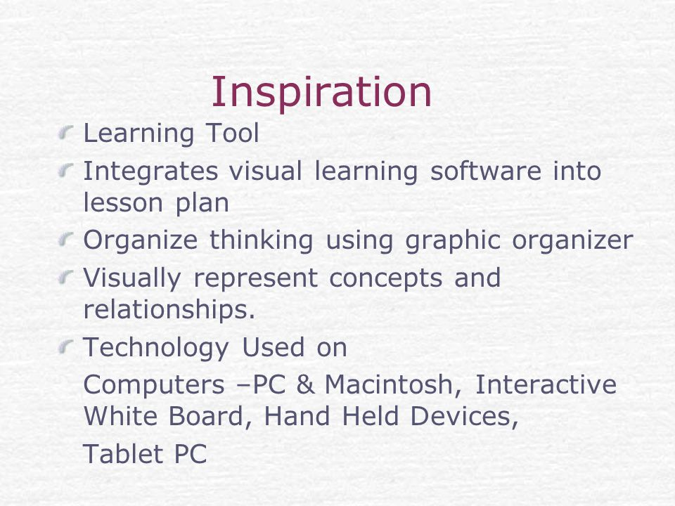 Inspiration Learning Tool Integrates visual learning software into lesson plan Organize thinking using graphic organizer Visually represent concepts and relationships.