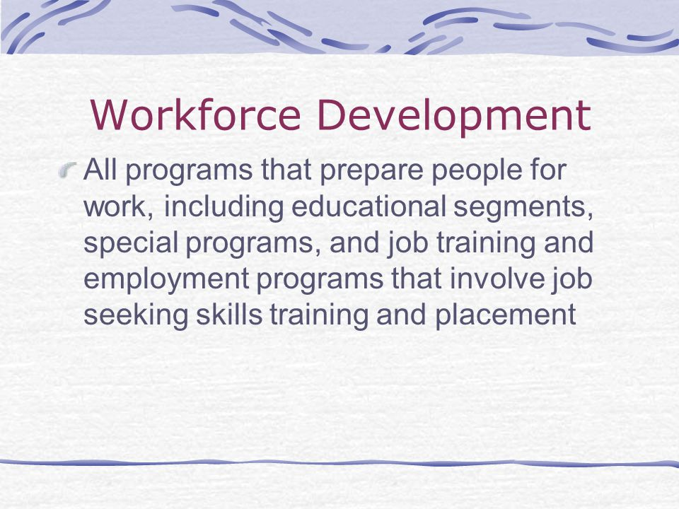 Workforce Development All programs that prepare people for work, including educational segments, special programs, and job training and employment programs that involve job seeking skills training and placement
