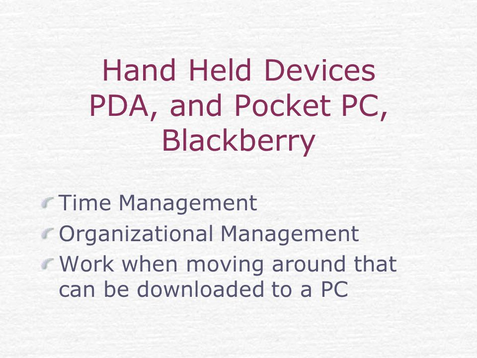 Hand Held Devices PDA, and Pocket PC, Blackberry Time Management Organizational Management Work when moving around that can be downloaded to a PC