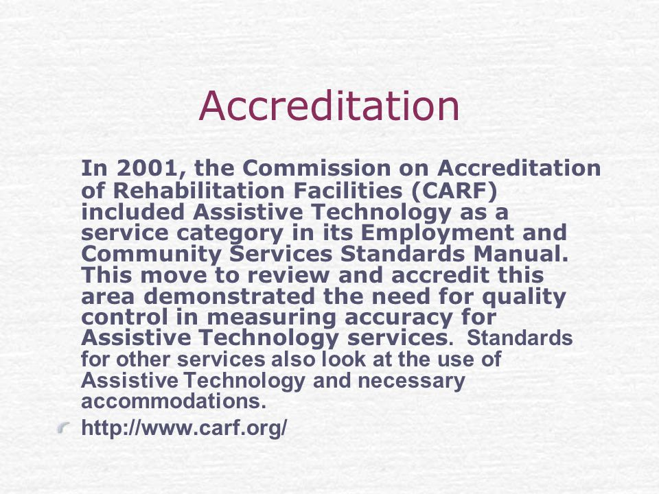 Accreditation In 2001, the Commission on Accreditation of Rehabilitation Facilities (CARF) included Assistive Technology as a service category in its Employment and Community Services Standards Manual.