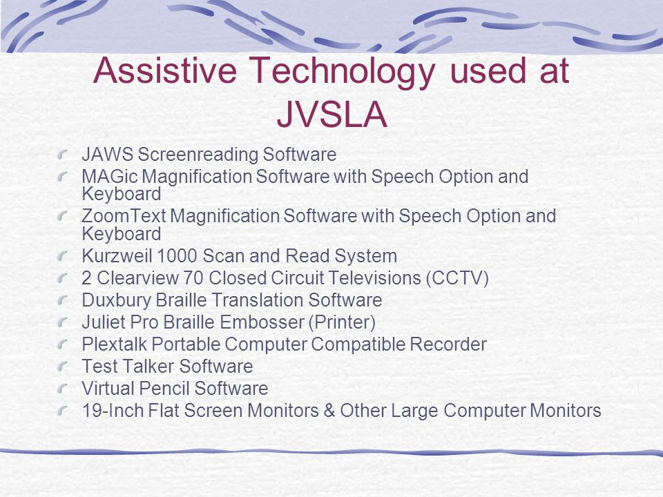 Assistive Technology used at JVSLA JAWS Screenreading Software MAGic Magnification Software with Speech Option and Keyboard ZoomText Magnification Software with Speech Option and Keyboard Kurzweil 1000 Scan and Read System 2 Clearview 70 Closed Circuit Televisions (CCTV) Duxbury Braille Translation Software Juliet Pro Braille Embosser (Printer) Plextalk Portable Computer Compatible Recorder Test Talker Software Virtual Pencil Software 19-Inch Flat Screen Monitors & Other Large Computer Monitors