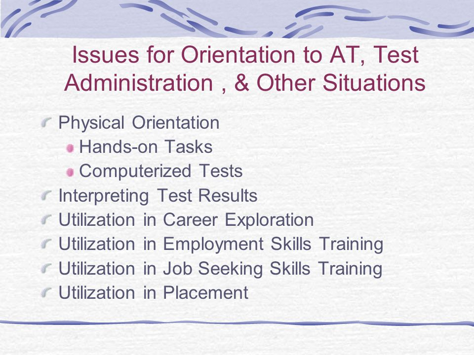 Issues for Orientation to AT, Test Administration, & Other Situations Physical Orientation Hands-on Tasks Computerized Tests Interpreting Test Results Utilization in Career Exploration Utilization in Employment Skills Training Utilization in Job Seeking Skills Training Utilization in Placement