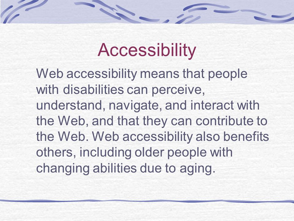 Accessibility Web accessibility means that people with disabilities can perceive, understand, navigate, and interact with the Web, and that they can contribute to the Web.