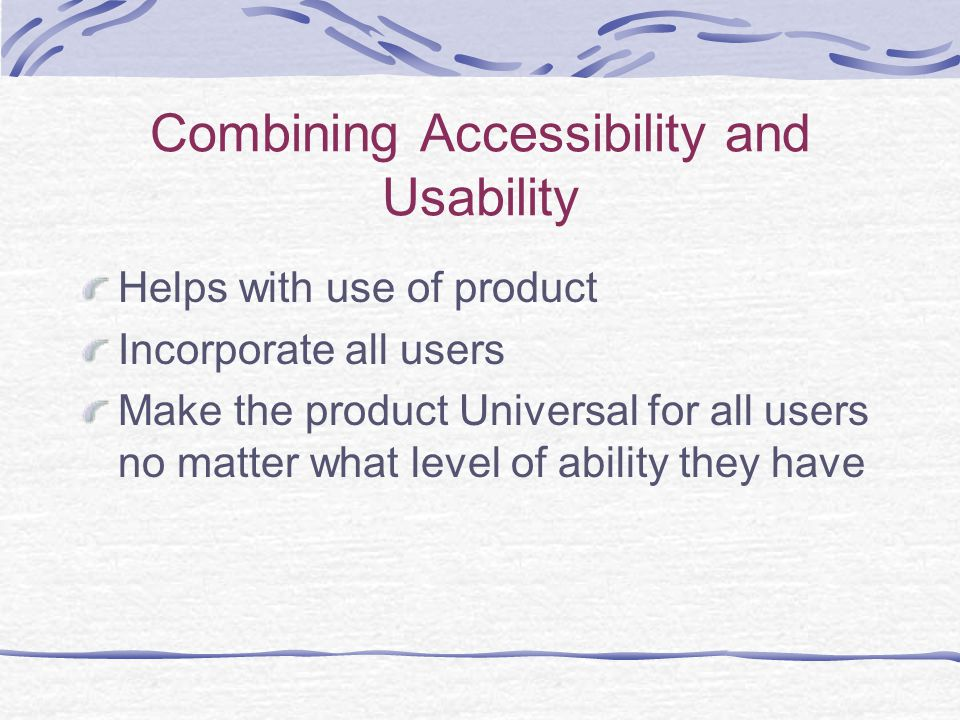 Combining Accessibility and Usability Helps with use of product Incorporate all users Make the product Universal for all users no matter what level of ability they have