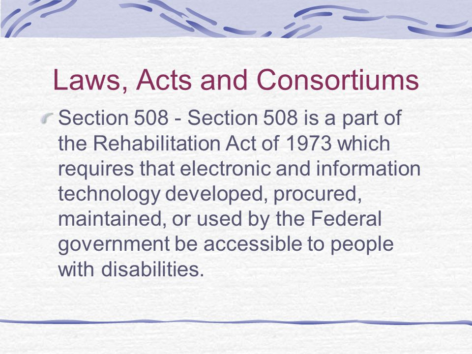 Laws, Acts and Consortiums Section 508 - Section 508 is a part of the Rehabilitation Act of 1973 which requires that electronic and information technology developed, procured, maintained, or used by the Federal government be accessible to people with disabilities.