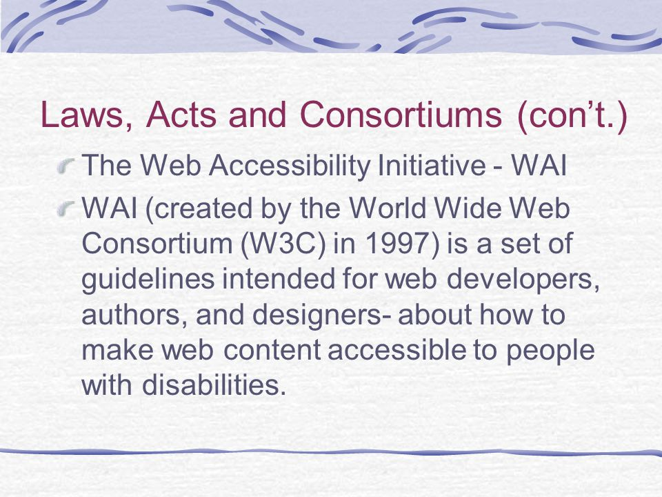 Laws, Acts and Consortiums (con't.) The Web Accessibility Initiative - WAI WAI (created by the World Wide Web Consortium (W3C) in 1997) is a set of guidelines intended for web developers, authors, and designers- about how to make web content accessible to people with disabilities.