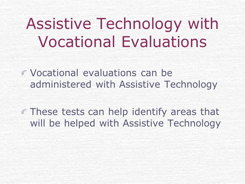 Assistive Technology with Vocational Evaluations Vocational evaluations can be administered with Assistive Technology These tests can help identify areas that will be helped with Assistive Technology