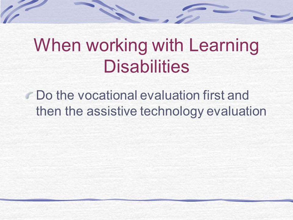 When working with Learning Disabilities Do the vocational evaluation first and then the assistive technology evaluation