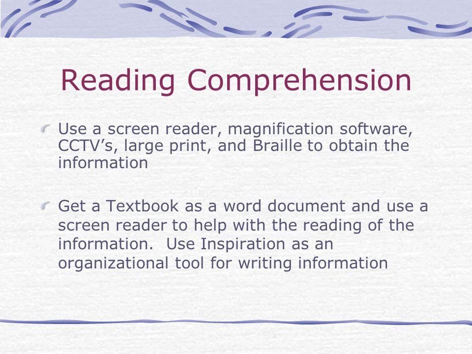Reading Comprehension Use a screen reader, magnification software, CCTV's, large print, and Braille to obtain the information Get a Textbook as a word document and use a screen reader to help with the reading of the information.