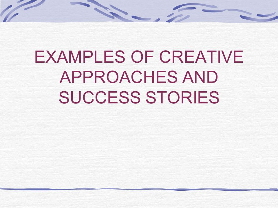 EXAMPLES OF CREATIVE APPROACHES AND SUCCESS STORIES