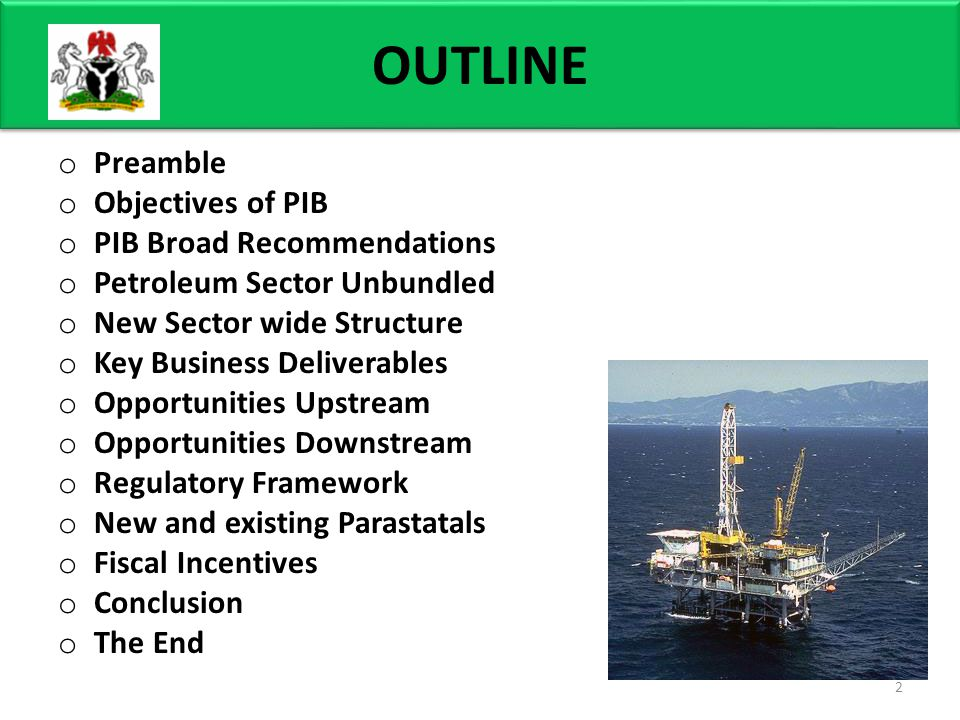 OUTLINE o Preamble o Objectives of PIB o PIB Broad Recommendations o Petroleum Sector Unbundled o New Sector wide Structure o Key Business Deliverables o Opportunities Upstream o Opportunities Downstream o Regulatory Framework o New and existing Parastatals o Fiscal Incentives o Conclusion o The End 2