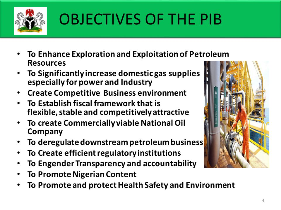 OBJECTIVES OF THE PIB To Enhance Exploration and Exploitation of Petroleum Resources To Significantly increase domestic gas supplies especially for power and Industry Create Competitive Business environment To Establish fiscal framework that is flexible, stable and competitively attractive To create Commercially viable National Oil Company To deregulate downstream petroleum business To Create efficient regulatory institutions To Engender Transparency and accountability To Promote Nigerian Content To Promote and protect Health Safety and Environment 4