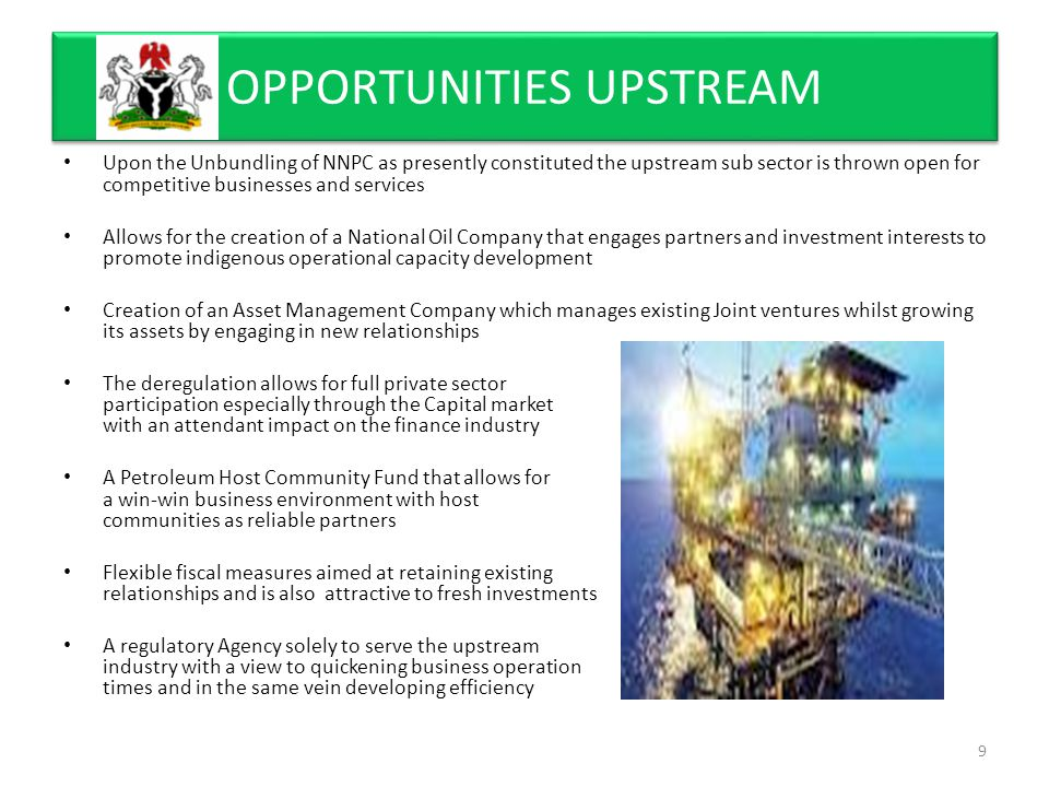 Upon the Unbundling of NNPC as presently constituted the upstream sub sector is thrown open for competitive businesses and services Allows for the creation of a National Oil Company that engages partners and investment interests to promote indigenous operational capacity development Creation of an Asset Management Company which manages existing Joint ventures whilst growing its assets by engaging in new relationships The deregulation allows for full private sector participation especially through the Capital market with an attendant impact on the finance industry A Petroleum Host Community Fund that allows for a win-win business environment with host communities as reliable partners Flexible fiscal measures aimed at retaining existing relationships and is also attractive to fresh investments A regulatory Agency solely to serve the upstream industry with a view to quickening business operation times and in the same vein developing efficiency OPPORTUNITIES UPSTREAM 9