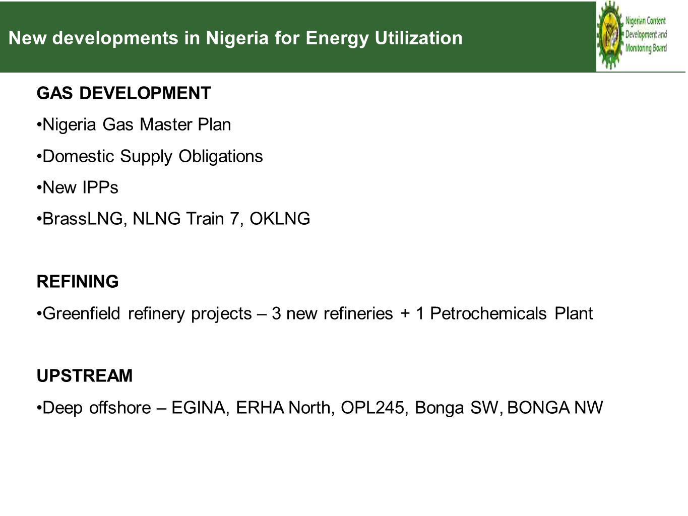 New developments in Nigeria for Energy Utilization GAS DEVELOPMENT Nigeria Gas Master Plan Domestic Supply Obligations New IPPs BrassLNG, NLNG Train 7, OKLNG REFINING Greenfield refinery projects – 3 new refineries + 1 Petrochemicals Plant UPSTREAM Deep offshore – EGINA, ERHA North, OPL245, Bonga SW, BONGA NW
