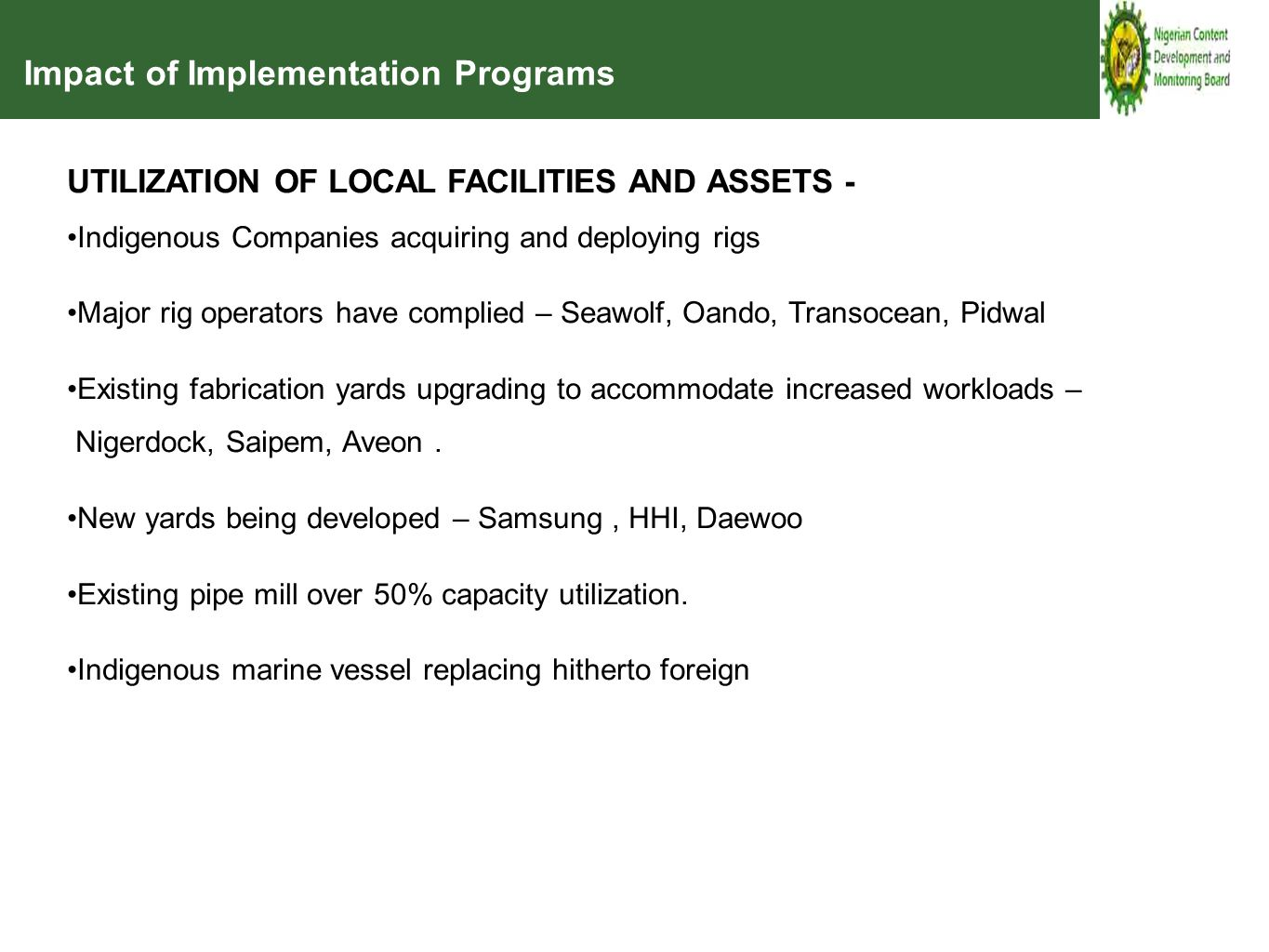 Impact of Implementation Programs UTILIZATION OF LOCAL FACILITIES AND ASSETS - Indigenous Companies acquiring and deploying rigs Major rig operators have complied – Seawolf, Oando, Transocean, Pidwal Existing fabrication yards upgrading to accommodate increased workloads – Nigerdock, Saipem, Aveon.