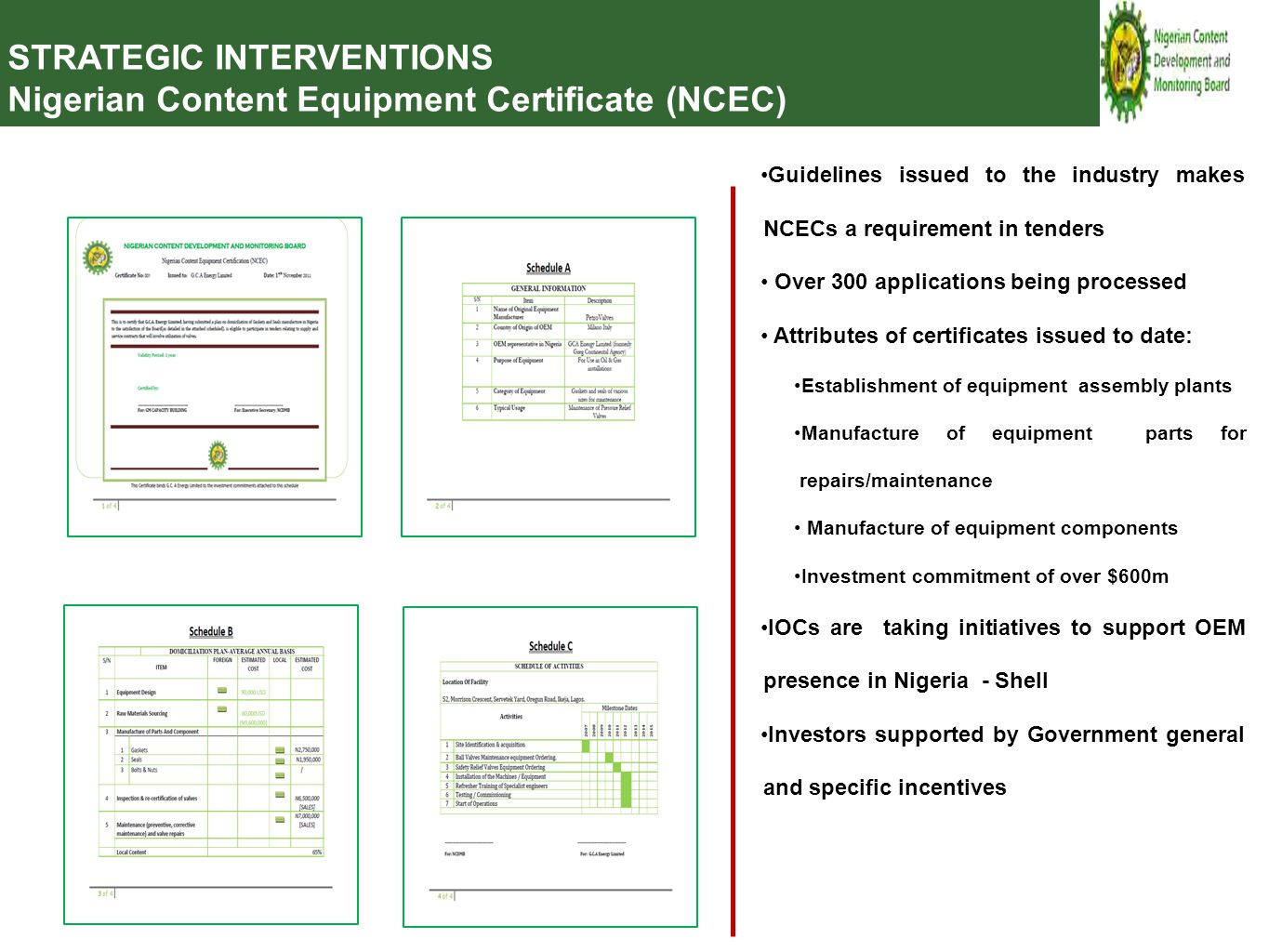 Guidelines issued to the industry makes NCECs a requirement in tenders Over 300 applications being processed Attributes of certificates issued to date: Establishment of equipment assembly plants Manufacture of equipment parts for repairs/maintenance Manufacture of equipment components Investment commitment of over $600m IOCs are taking initiatives to support OEM presence in Nigeria - Shell Investors supported by Government general and specific incentives STRATEGIC INTERVENTIONS Nigerian Content Equipment Certificate (NCEC)