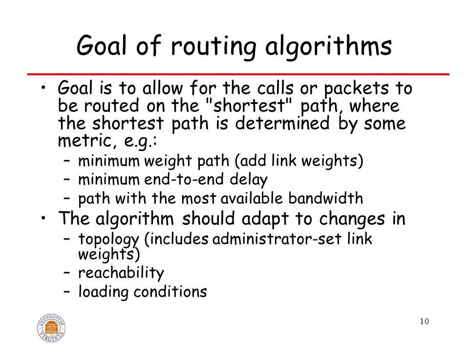 10 Goal of routing algorithms Goal is to allow for the calls or packets to be routed on the shortest path, where the shortest path is determined by some metric, e.g.: –minimum weight path (add link weights) –minimum end-to-end delay –path with the most available bandwidth The algorithm should adapt to changes in –topology (includes administrator-set link weights) –reachability –loading conditions