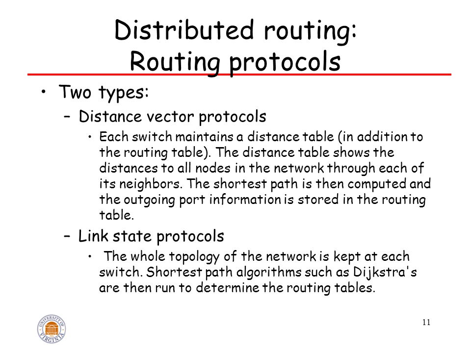 11 Distributed routing: Routing protocols Two types: –Distance vector protocols Each switch maintains a distance table (in addition to the routing table).