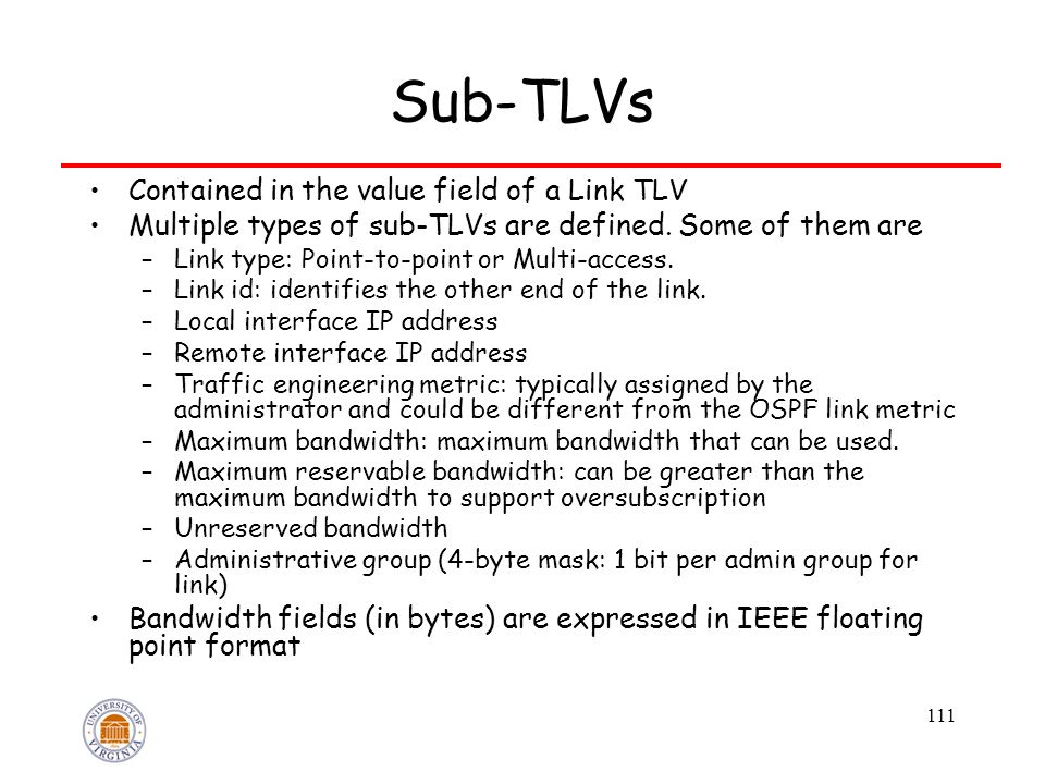111 Sub-TLVs Contained in the value field of a Link TLV Multiple types of sub-TLVs are defined. Some of them are –Link type: Point-to-point or Multi-a