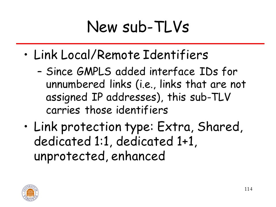 114 New sub-TLVs Link Local/Remote Identifiers –Since GMPLS added interface IDs for unnumbered links (i.e., links that are not assigned IP addresses), this sub-TLV carries those identifiers Link protection type: Extra, Shared, dedicated 1:1, dedicated 1+1, unprotected, enhanced