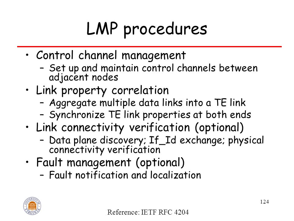 124 LMP procedures Control channel management –Set up and maintain control channels between adjacent nodes Link property correlation –Aggregate multiple data links into a TE link –Synchronize TE link properties at both ends Link connectivity verification (optional) –Data plane discovery; If_Id exchange; physical connectivity verification Fault management (optional) –Fault notification and localization Reference: IETF RFC 4204