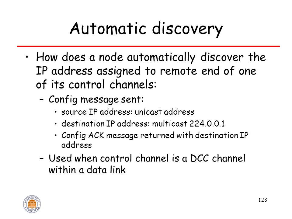 128 Automatic discovery How does a node automatically discover the IP address assigned to remote end of one of its control channels: –Config message s