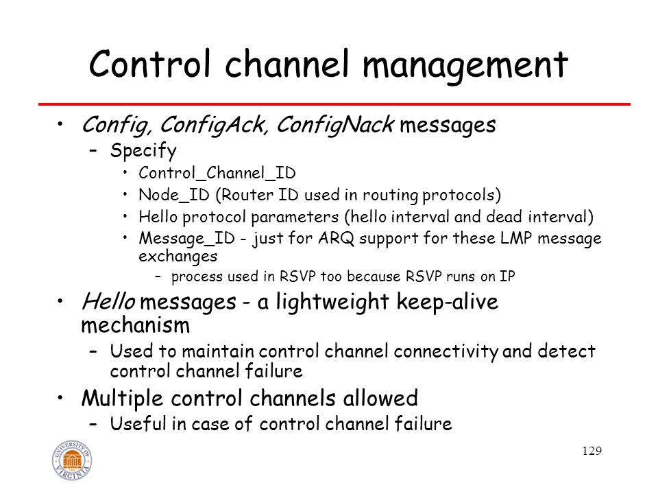 129 Control channel management Config, ConfigAck, ConfigNack messages –Specify Control_Channel_ID Node_ID (Router ID used in routing protocols) Hello protocol parameters (hello interval and dead interval) Message_ID - just for ARQ support for these LMP message exchanges –process used in RSVP too because RSVP runs on IP Hello messages - a lightweight keep-alive mechanism –Used to maintain control channel connectivity and detect control channel failure Multiple control channels allowed –Useful in case of control channel failure