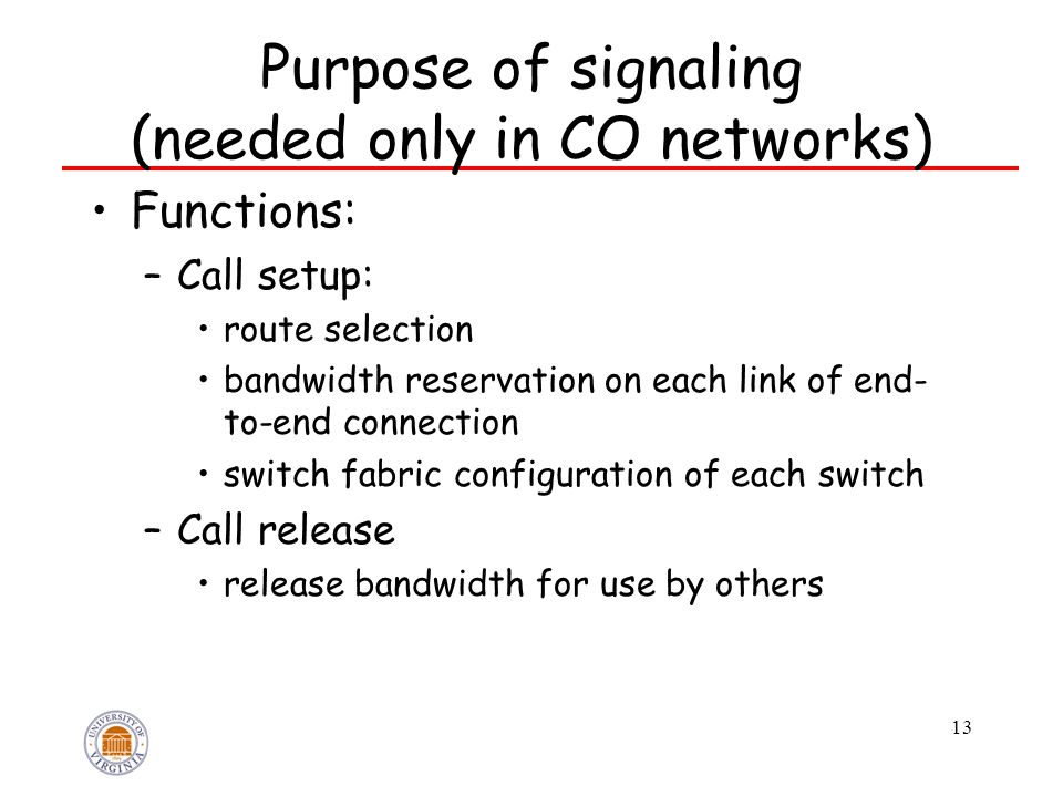 13 Purpose of signaling (needed only in CO networks) Functions: –Call setup: route selection bandwidth reservation on each link of end- to-end connection switch fabric configuration of each switch –Call release release bandwidth for use by others