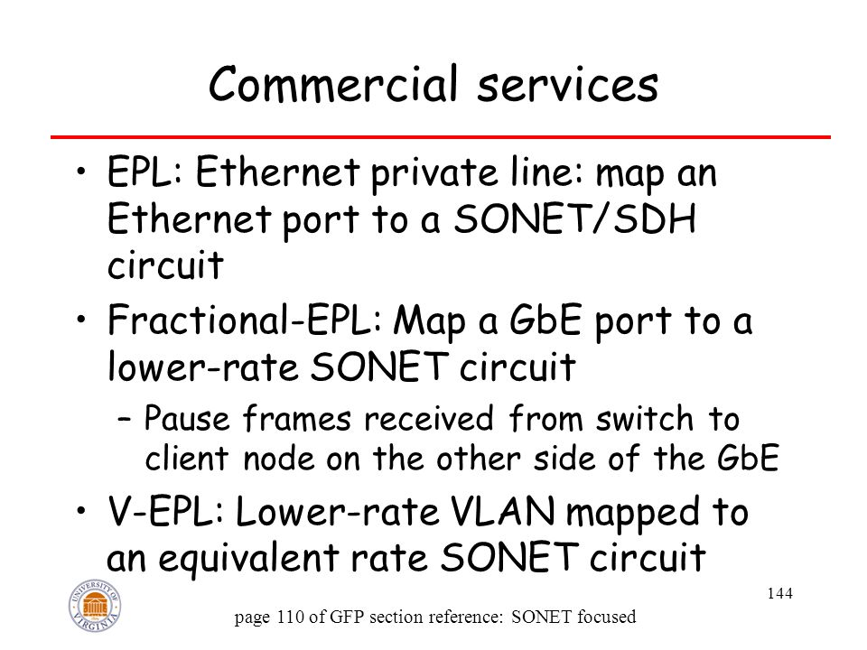 144 Commercial services EPL: Ethernet private line: map an Ethernet port to a SONET/SDH circuit Fractional-EPL: Map a GbE port to a lower-rate SONET circuit –Pause frames received from switch to client node on the other side of the GbE V-EPL: Lower-rate VLAN mapped to an equivalent rate SONET circuit page 110 of GFP section reference: SONET focused