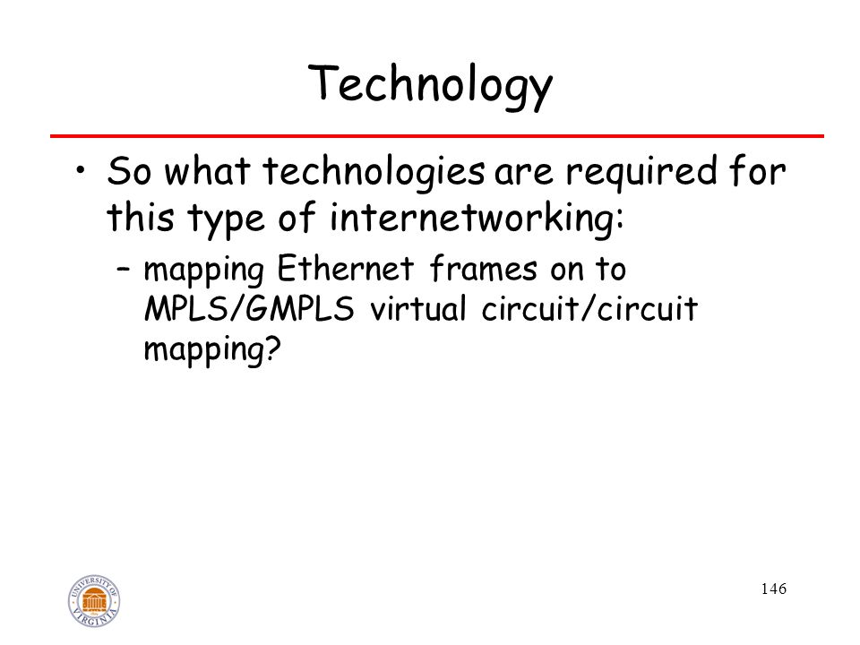 146 Technology So what technologies are required for this type of internetworking: –mapping Ethernet frames on to MPLS/GMPLS virtual circuit/circuit mapping?