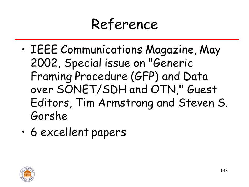 148 Reference IEEE Communications Magazine, May 2002, Special issue on Generic Framing Procedure (GFP) and Data over SONET/SDH and OTN, Guest Editors, Tim Armstrong and Steven S.
