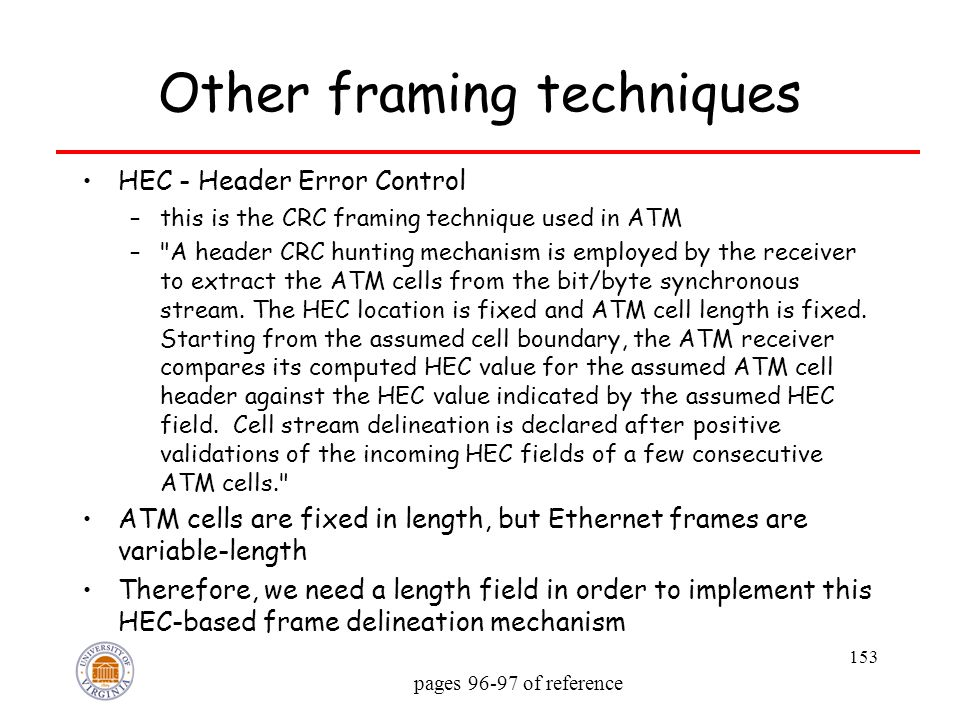 153 Other framing techniques HEC - Header Error Control –this is the CRC framing technique used in ATM – A header CRC hunting mechanism is employed by the receiver to extract the ATM cells from the bit/byte synchronous stream.