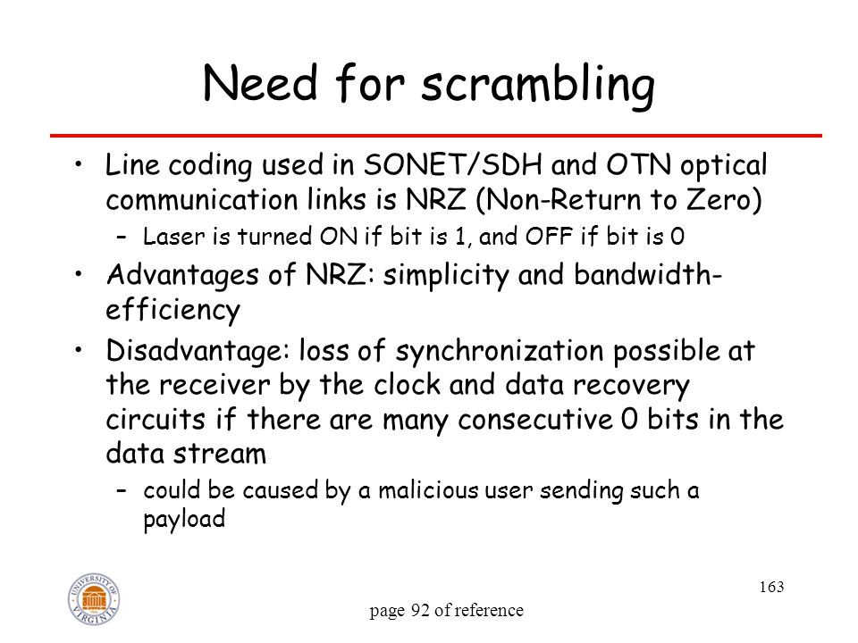 163 Need for scrambling Line coding used in SONET/SDH and OTN optical communication links is NRZ (Non-Return to Zero) –Laser is turned ON if bit is 1,