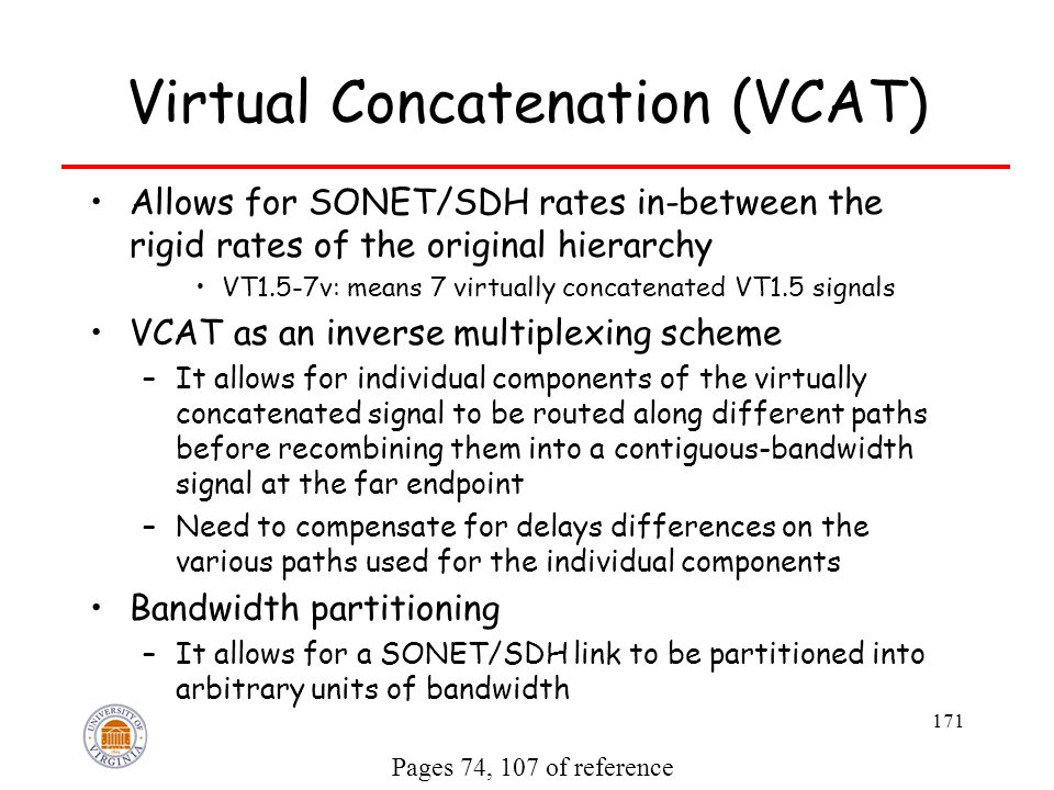 171 Virtual Concatenation (VCAT) Allows for SONET/SDH rates in-between the rigid rates of the original hierarchy VT1.5-7v: means 7 virtually concatenated VT1.5 signals VCAT as an inverse multiplexing scheme –It allows for individual components of the virtually concatenated signal to be routed along different paths before recombining them into a contiguous-bandwidth signal at the far endpoint –Need to compensate for delays differences on the various paths used for the individual components Bandwidth partitioning –It allows for a SONET/SDH link to be partitioned into arbitrary units of bandwidth Pages 74, 107 of reference