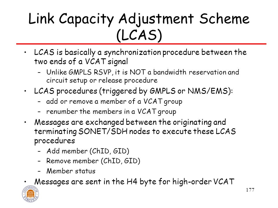 177 Link Capacity Adjustment Scheme (LCAS) LCAS is basically a synchronization procedure between the two ends of a VCAT signal –Unlike GMPLS RSVP, it is NOT a bandwidth reservation and circuit setup or release procedure LCAS procedures (triggered by GMPLS or NMS/EMS): –add or remove a member of a VCAT group –renumber the members in a VCAT group Messages are exchanged between the originating and terminating SONET/SDH nodes to execute these LCAS procedures –Add member (ChID, GID) –Remove member (ChID, GID) –Member status Messages are sent in the H4 byte for high-order VCAT
