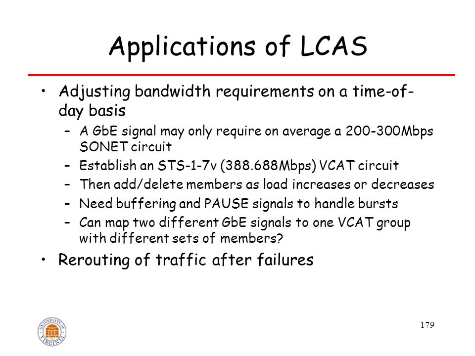 179 Applications of LCAS Adjusting bandwidth requirements on a time-of- day basis –A GbE signal may only require on average a 200-300Mbps SONET circuit –Establish an STS-1-7v (388.688Mbps) VCAT circuit –Then add/delete members as load increases or decreases –Need buffering and PAUSE signals to handle bursts –Can map two different GbE signals to one VCAT group with different sets of members.