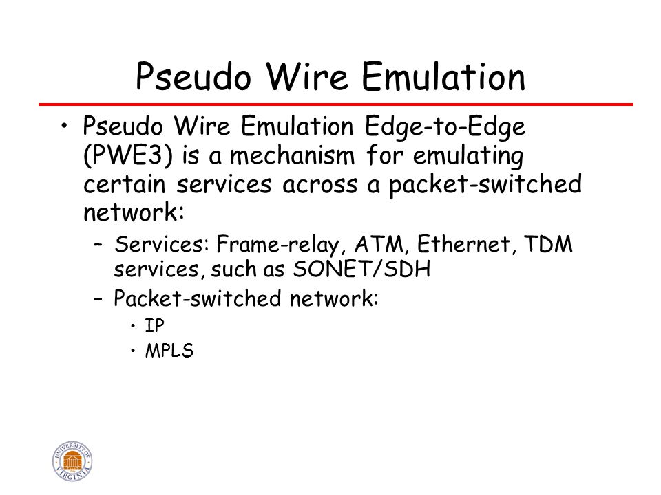 Pseudo Wire Emulation Pseudo Wire Emulation Edge-to-Edge (PWE3) is a mechanism for emulating certain services across a packet-switched network: –Services: Frame-relay, ATM, Ethernet, TDM services, such as SONET/SDH –Packet-switched network: IP MPLS