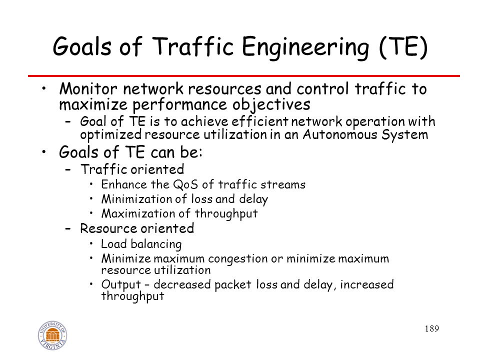 189 Goals of Traffic Engineering (TE) Monitor network resources and control traffic to maximize performance objectives –Goal of TE is to achieve effic