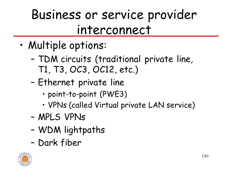 190 Business or service provider interconnect Multiple options: –TDM circuits (traditional private line, T1, T3, OC3, OC12, etc.) –Ethernet private line point-to-point (PWE3) VPNs (called Virtual private LAN service) –MPLS VPNs –WDM lightpaths –Dark fiber