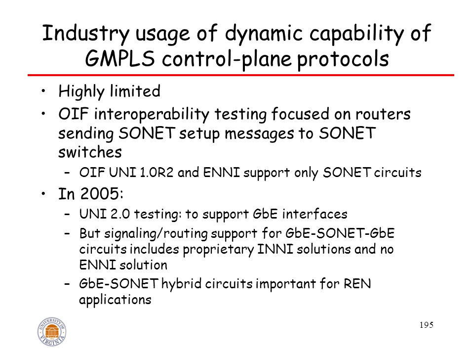 195 Industry usage of dynamic capability of GMPLS control-plane protocols Highly limited OIF interoperability testing focused on routers sending SONET setup messages to SONET switches –OIF UNI 1.0R2 and ENNI support only SONET circuits In 2005: –UNI 2.0 testing: to support GbE interfaces –But signaling/routing support for GbE-SONET-GbE circuits includes proprietary INNI solutions and no ENNI solution –GbE-SONET hybrid circuits important for REN applications