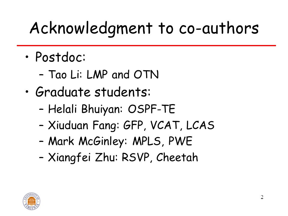 2 Acknowledgment to co-authors Postdoc: –Tao Li: LMP and OTN Graduate students: –Helali Bhuiyan: OSPF-TE –Xiuduan Fang: GFP, VCAT, LCAS –Mark McGinley