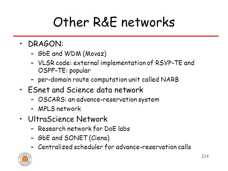 214 Other R&E networks DRAGON: –GbE and WDM (Movaz) –VLSR code: external implementation of RSVP-TE and OSPF-TE: popular –per-domain route computation unit called NARB ESnet and Science data network –OSCARS: an advance-reservation system –MPLS network UltraScience Network –Research network for DoE labs –GbE and SONET (Ciena) –Centralized scheduler for advance-reservation calls