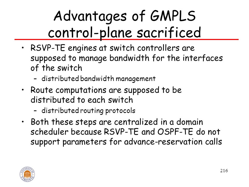 216 Advantages of GMPLS control-plane sacrificed RSVP-TE engines at switch controllers are supposed to manage bandwidth for the interfaces of the switch –distributed bandwidth management Route computations are supposed to be distributed to each switch –distributed routing protocols Both these steps are centralized in a domain scheduler because RSVP-TE and OSPF-TE do not support parameters for advance-reservation calls