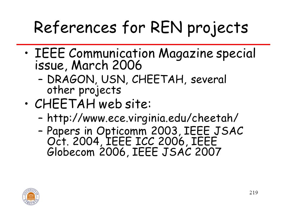 219 References for REN projects IEEE Communication Magazine special issue, March 2006 –DRAGON, USN, CHEETAH, several other projects CHEETAH web site: –http://www.ece.virginia.edu/cheetah/ –Papers in Opticomm 2003, IEEE JSAC Oct.