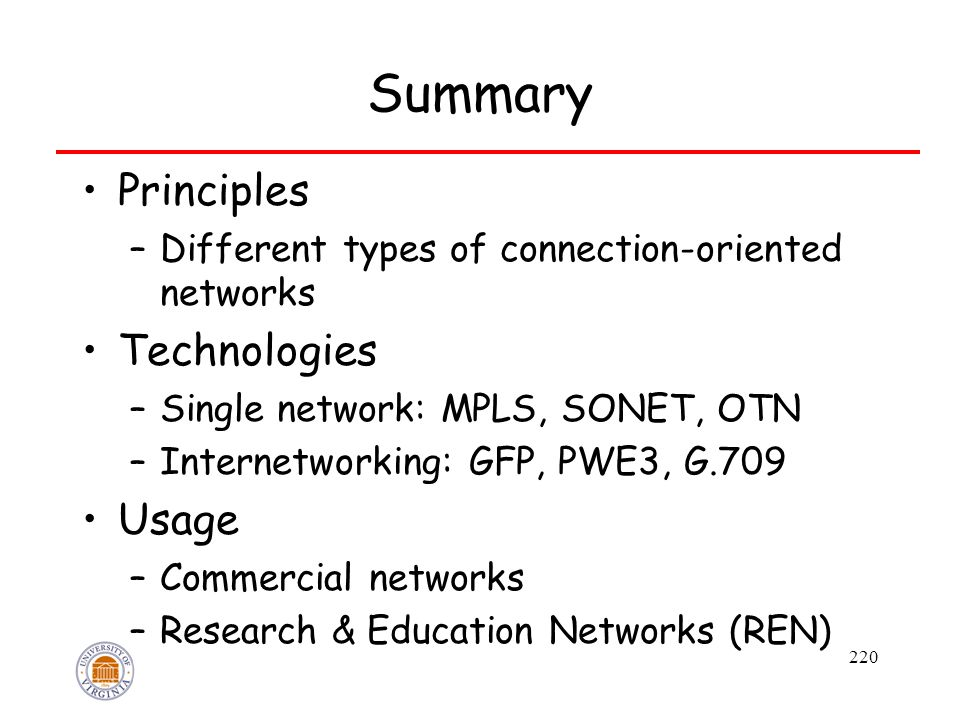 220 Summary Principles –Different types of connection-oriented networks Technologies –Single network: MPLS, SONET, OTN –Internetworking: GFP, PWE3, G.